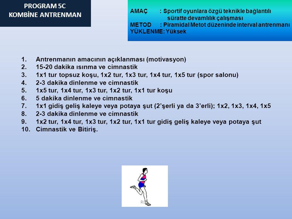 AMAÇ : Sportif oyunlara özgü teknikle bağlantılı süratte devamlılık çalışması METOD : Piramidal Metot düzeninde interval antrenmanı YÜKLENME: Yüksek 1.Antrenmanın amacının açıklanması (motivasyon) 2.15-20 dakika ısınma ve cimnastik 3.1x1 tur topsuz koşu, 1x2 tur, 1x3 tur, 1x4 tur, 1x5 tur (spor salonu) 4.2-3 dakika dinlenme ve cimnastik 5.1x5 tur, 1x4 tur, 1x3 tur, 1x2 tur, 1x1 tur koşu 6.5 dakika dinlenme ve cimnastik 7.1x1 gidiş geliş kaleye veya potaya şut (2'şerli ya da 3'erli); 1x2, 1x3, 1x4, 1x5 8.2-3 dakika dinlenme ve cimnastik 9.1x2 tur, 1x4 tur, 1x3 tur, 1x2 tur, 1x1 tur gidiş geliş kaleye veya potaya şut 10.Cimnastik ve Bitiriş.