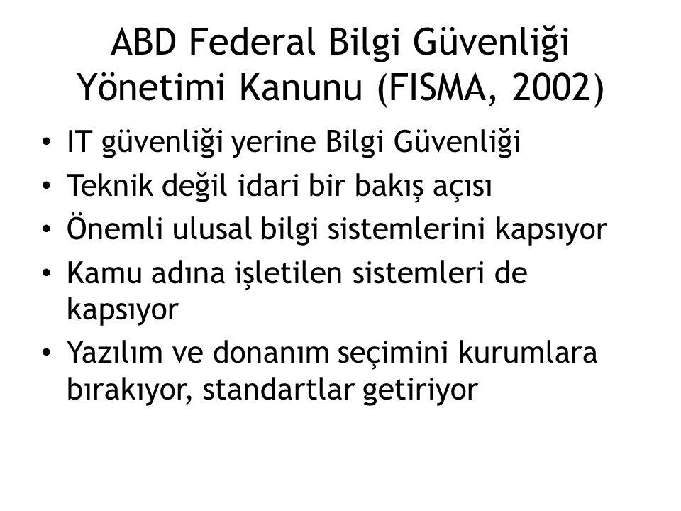 ABD Federal Bilgi Güvenliği Yönetimi Kanunu (FISMA, 2002) IT güvenliği yerine Bilgi Güvenliği Teknik değil idari bir bakış açısı Önemli ulusal bilgi s