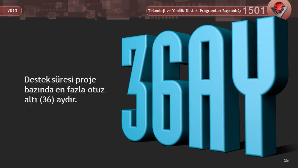 Teknoloji ve Yenilik Destek Programları Başkanlığı 1501 2013 18 Destek süresi proje bazında en fazla otuz altı (36) aydır.