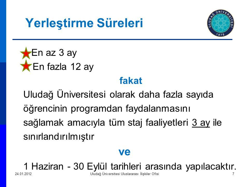 Yerleştirme Süreleri En az 3 ay En fazla 12 ay fakat Uludağ Üniversitesi olarak daha fazla sayıda öğrencinin programdan faydalanmasını sağlamak amacıyla tüm staj faaliyetleri 3 ay ile sınırlandırılmıştır ve 1 Haziran - 30 Eylül tarihleri arasında yapılacaktır.