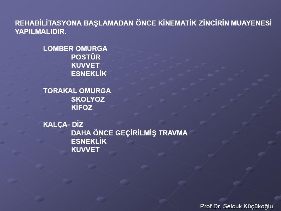 Prof.Dr. Selcuk Küçükoğlu REHABİLİTASYONA BAŞLAMADAN ÖNCE KİNEMATİK ZİNCİRİN MUAYENESİ YAPILMALIDIR. LOMBER OMURGA POSTÜR KUVVET ESNEKLİK TORAKAL OMUR