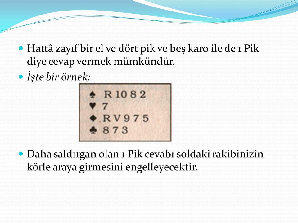 Hattâ zayıf bir el ve dört pik ve beş karo ile de 1 Pik diye cevap vermek mümkündür. İşte bir örnek: Daha saldırgan olan 1 Pik cevabı soldaki rakibini