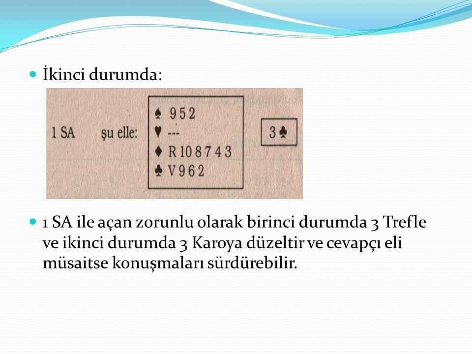 İkinci durumda: 1 SA ile açan zorunlu olarak birinci durumda 3 Trefle ve ikinci durumda 3 Karoya düzeltir ve cevapçı eli müsaitse konuşmaları sürdüreb