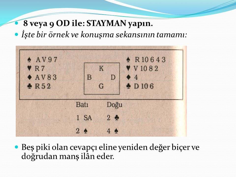 8 veya 9 OD ile: STAYMAN yapın. İşte bir örnek ve konuşma sekansının tamamı: Beş piki olan cevapçı eline yeniden değer biçer ve doğrudan manş ilân ede