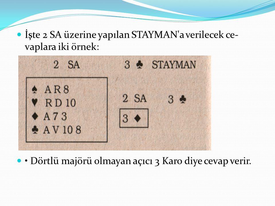 İşte 2 SA üzerine yapılan STAYMAN'a verilecek ce vaplara iki örnek: Dörtlü majörü olmayan açıcı 3 Karo diye cevap verir.