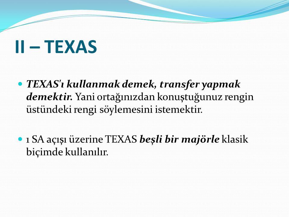 II – TEXAS TEXAS'ı kullanmak demek, transfer yapmak demektir. Yani ortağınızdan konuştuğunuz rengin üstündeki rengi söylemesini istemektir. 1 SA açışı