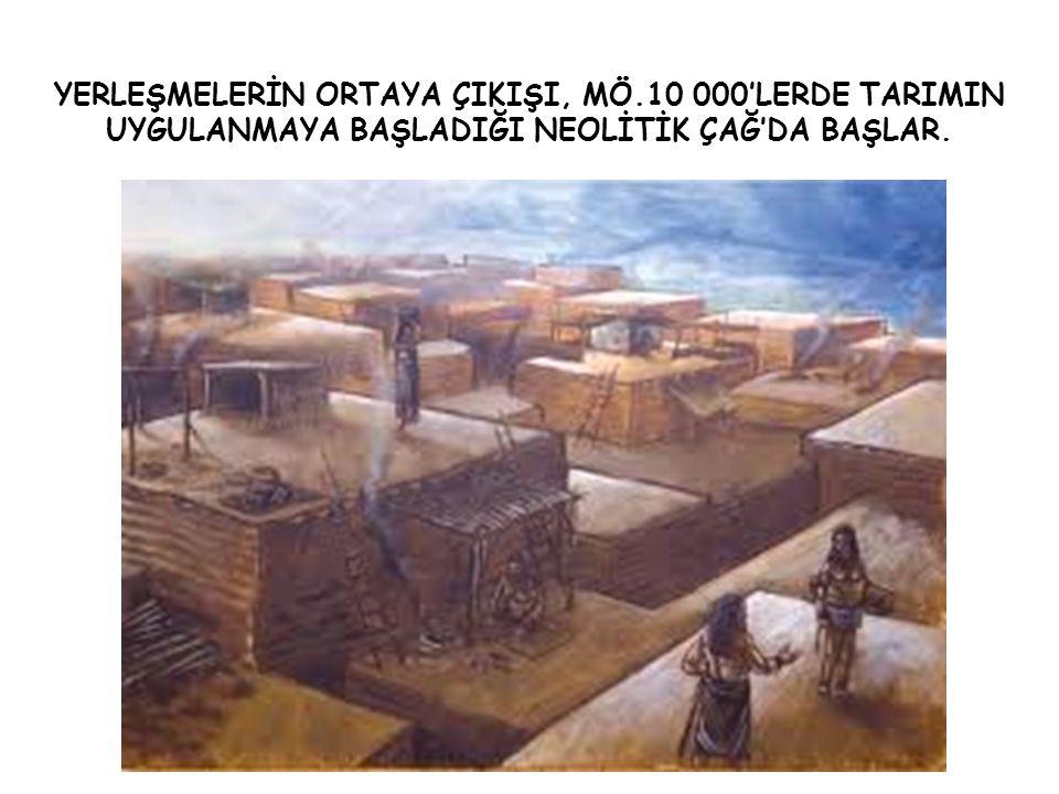 YERLEŞMELERİN ORTAYA ÇIKIŞI, MÖ.10 000'LERDE TARIMIN UYGULANMAYA BAŞLADIĞI NEOLİTİK ÇAĞ'DA BAŞLAR.