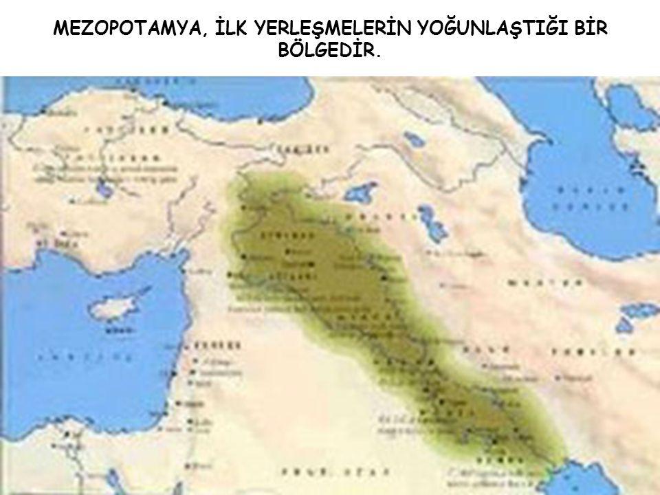 MEZOPOTAMYA, İLK YERLEŞMELERİN YOĞUNLAŞTIĞI BİR BÖLGEDİR.