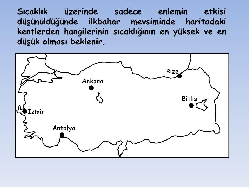 Rize Ankara Bitlis İzmir Antalya Sıcaklık üzerinde sadece enlemin etkisi düşünüldüğünde ilkbahar mevsiminde haritadaki kentlerden hangilerinin sıcaklı
