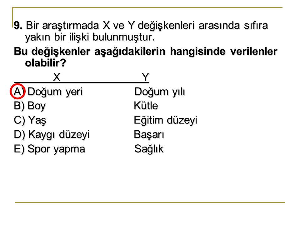 9.Bir araştırmada X ve Y değişkenleri arasında sıfıra yakın bir ilişki bulunmuştur.