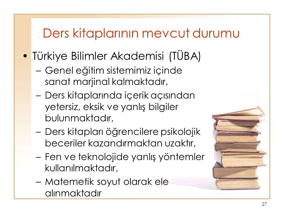 27 Ders kitaplarının mevcut durumu Türkiye Bilimler Akademisi (TÜBA) –Genel eğitim sistemimiz içinde sanat marjinal kalmaktadır, –Ders kitaplarında içerik açısından yetersiz, eksik ve yanlış bilgiler bulunmaktadır, –Ders kitapları öğrencilere psikolojik beceriler kazandırmaktan uzaktır, –Fen ve teknolojide yanlış yöntemler kullanılmaktadır, –Matemetik soyut olarak ele alınmaktadır