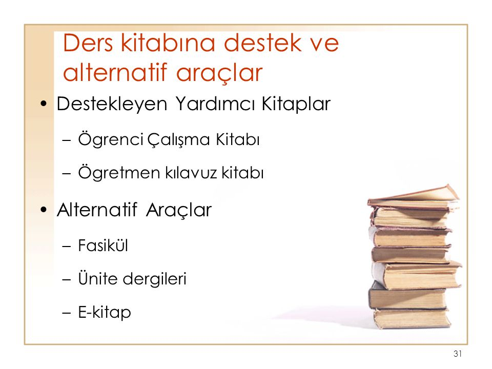 Ders kitabına destek ve alternatif araçlar Destekleyen Yardımcı Kitaplar –Ögrenci Çalışma Kitabı –Ögretmen kılavuz kitabı Alternatif Araçlar –Fasikül –Ünite dergileri –E-kitap 31