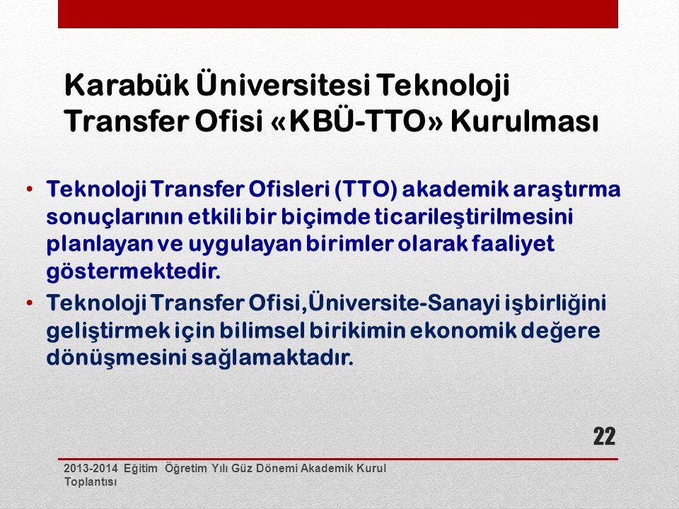 Karabük Üniversitesi Teknoloji Transfer Ofisi «KBÜ-TTO» Kurulması 2013-2014 Eğitim Öğretim Yılı Güz Dönemi Akademik Kurul Toplantısı 22 Teknoloji Transfer Ofisleri (TTO) akademik ara ş tırma sonuçlarının etkili bir biçimde ticarile ş tirilmesini planlayan ve uygulayan birimler olarak faaliyet göstermektedir.