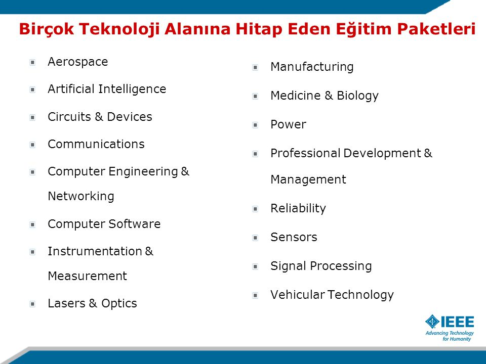 Birçok Teknoloji Alanına Hitap Eden Eğitim Paketleri Aerospace Artificial Intelligence Circuits & Devices Communications Computer Engineering & Networking Computer Software Instrumentation & Measurement Lasers & Optics Manufacturing Medicine & Biology Power Professional Development & Management Reliability Sensors Signal Processing Vehicular Technology
