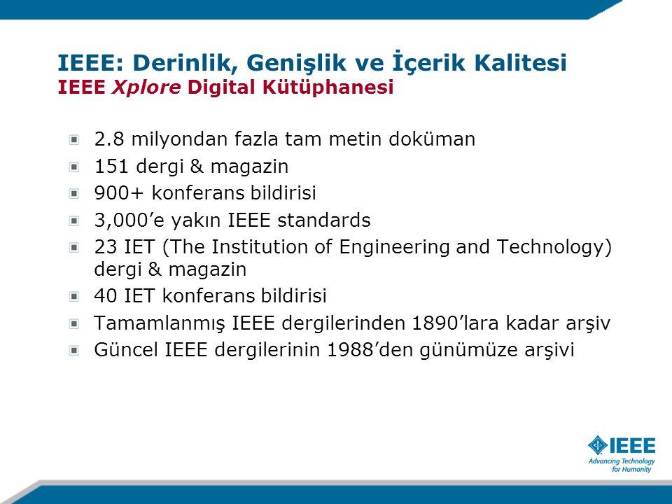 2.8 milyondan fazla tam metin doküman 151 dergi & magazin 900+ konferans bildirisi 3,000'e yakın IEEE standards 23 IET (The Institution of Engineering and Technology) dergi & magazin 40 IET konferans bildirisi Tamamlanmış IEEE dergilerinden 1890'lara kadar arşiv Güncel IEEE dergilerinin 1988'den günümüze arşivi IEEE: Derinlik, Genişlik ve İçerik Kalitesi IEEE Xplore Digital Kütüphanesi