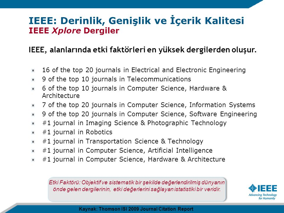 16 of the top 20 journals in Electrical and Electronic Engineering 9 of the top 10 journals in Telecommunications 6 of the top 10 journals in Computer Science, Hardware & Architecture 7 of the top 20 journals in Computer Science, Information Systems 9 of the top 20 journals in Computer Science, Software Engineering #1 journal in Imaging Science & Photographic Technology #1 journal in Robotics #1 journal in Transportation Science & Technology #1 journal in Computer Science, Artificial Intelligence #1 journal in Computer Science, Hardware & Architecture Kaynak: Thomson ISI 2009 Journal Citation Report Etki Faktörü: Objektif ve sistematik bir şekilde değerlendirilmiş dünyanın önde gelen dergilerinin, etki değerlerini sağlayan istatistiki bir veridir.