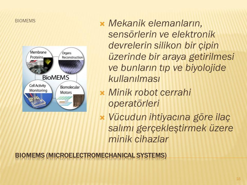 BIOMEMS  Mekanik elemanların, sensörlerin ve elektronik devrelerin silikon bir çipin üzerinde bir araya getirilmesi ve bunların tıp ve biyolojide kullanılması  Minik robot cerrahi operatörleri  Vücudun ihtiyacına göre ilaç salımı gerçekleştirmek üzere minik cihazlar 18