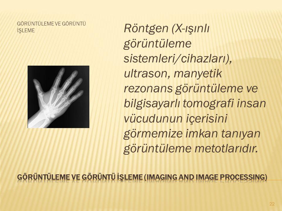 GÖRÜNTÜLEME VE GÖRÜNTÜ İŞLEME Röntgen (X-ışınlı görüntüleme sistemleri/cihazları), ultrason, manyetik rezonans görüntüleme ve bilgisayarlı tomografi insan vücudunun içerisini görmemize imkan tanıyan görüntüleme metotlarıdır.