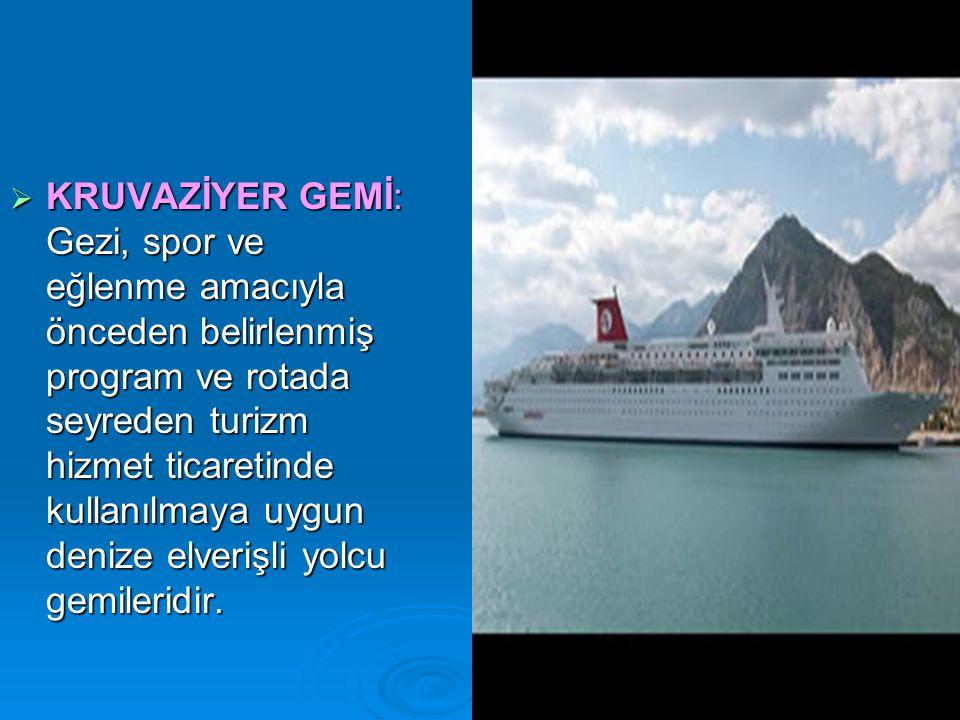  KRUVAZİYER GEMİ: Gezi, spor ve eğlenme amacıyla önceden belirlenmiş program ve rotada seyreden turizm hizmet ticaretinde kullanılmaya uygun denize elverişli yolcu gemileridir.
