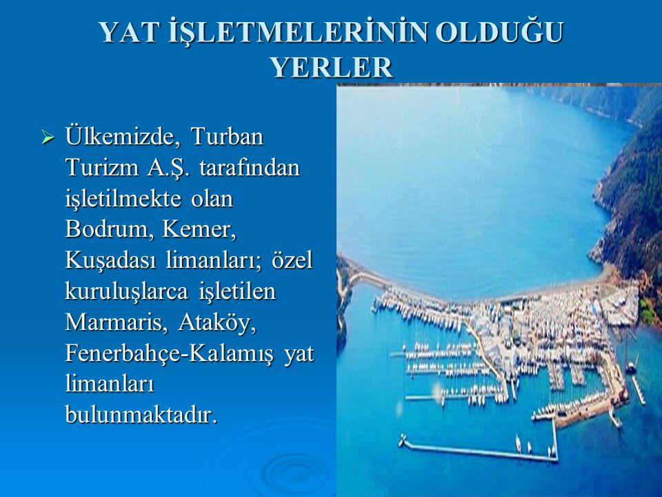 YAT İŞLETMELERİNİN OLDUĞU YERLER  Ülkemizde, Turban Turizm A.Ş. tarafından işletilmekte olan Bodrum, Kemer, Kuşadası limanları; özel kuruluşlarca işl