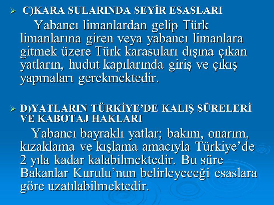  C)KARA SULARINDA SEYİR ESASLARI Yabancı limanlardan gelip Türk limanlarına giren veya yabancı limanlara gitmek üzere Türk karasuları dışına çıkan yatların, hudut kapılarında giriş ve çıkış yapmaları gerekmektedir.