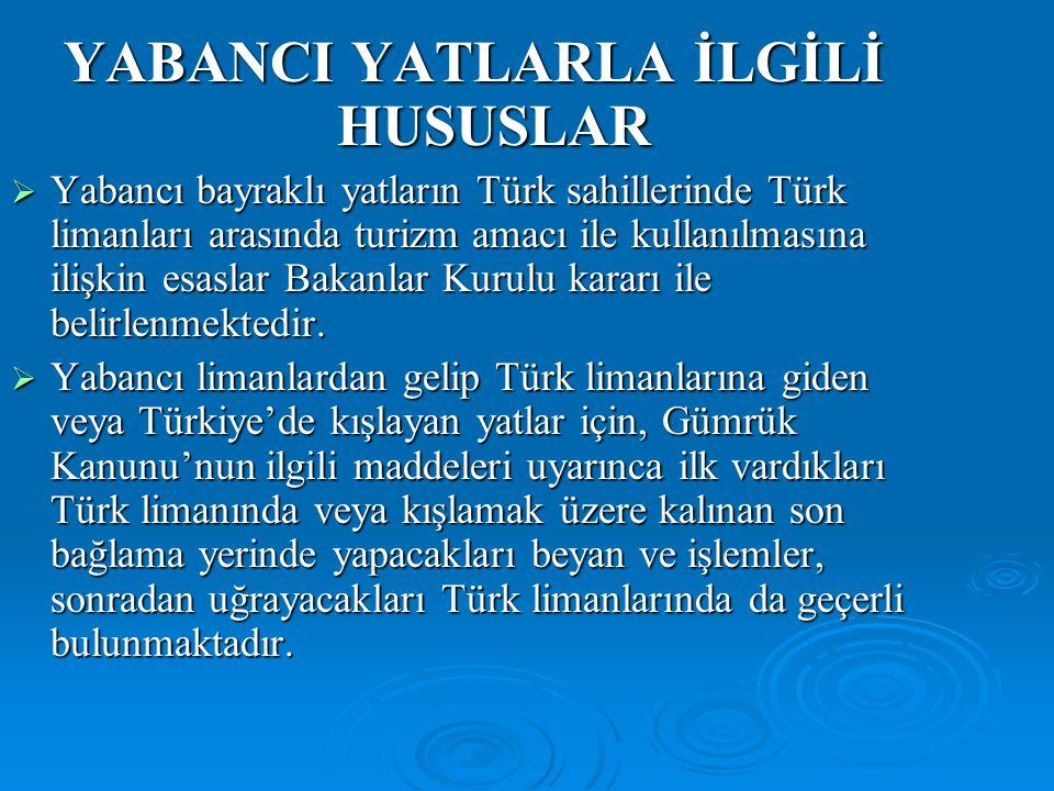 YABANCI YATLARLA İLGİLİ HUSUSLAR  Yabancı bayraklı yatların Türk sahillerinde Türk limanları arasında turizm amacı ile kullanılmasına ilişkin esaslar Bakanlar Kurulu kararı ile belirlenmektedir.
