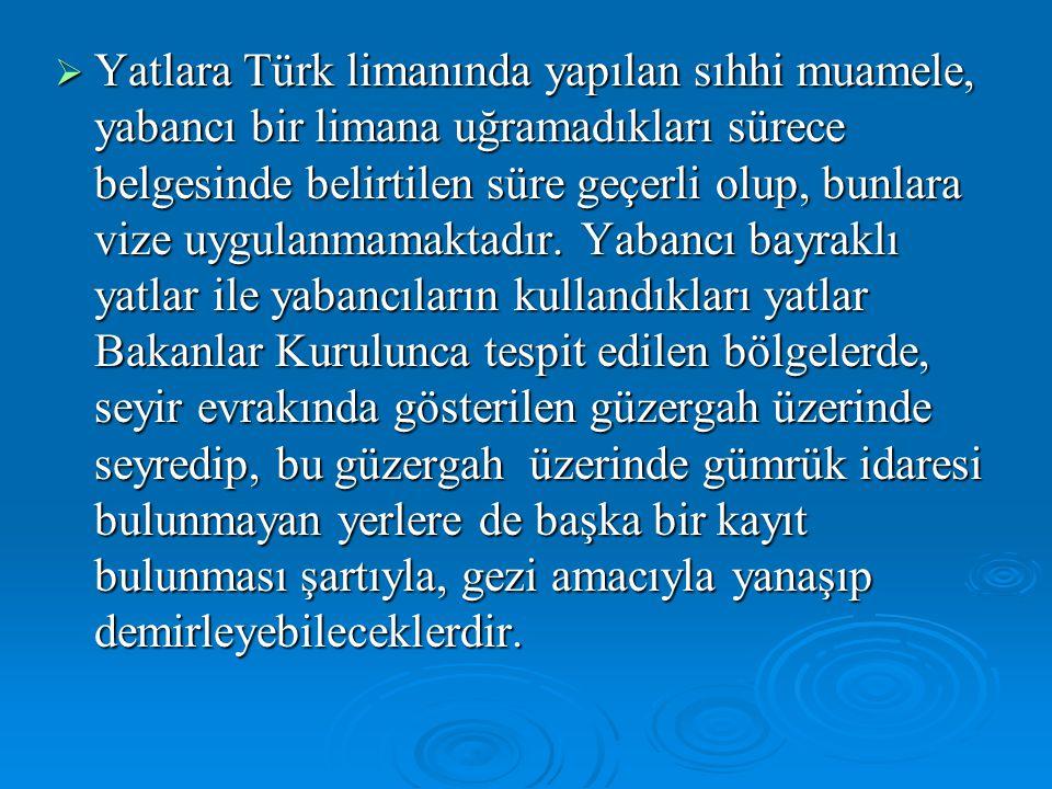  Yatlara Türk limanında yapılan sıhhi muamele, yabancı bir limana uğramadıkları sürece belgesinde belirtilen süre geçerli olup, bunlara vize uygulanmamaktadır.