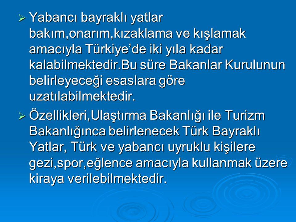  Yabancı bayraklı yatlar bakım,onarım,kızaklama ve kışlamak amacıyla Türkiye'de iki yıla kadar kalabilmektedir.Bu süre Bakanlar Kurulunun belirleyece