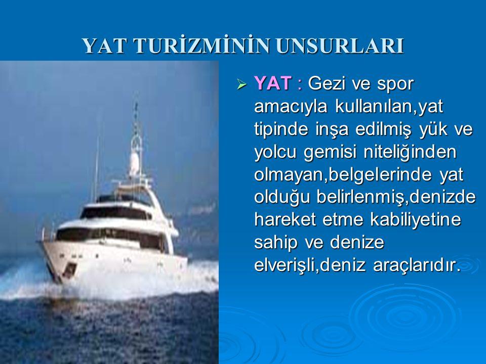 YAT TURİZMİNİN UNSURLARI  YAT : Gezi ve spor amacıyla kullanılan,yat tipinde inşa edilmiş yük ve yolcu gemisi niteliğinden olmayan,belgelerinde yat o