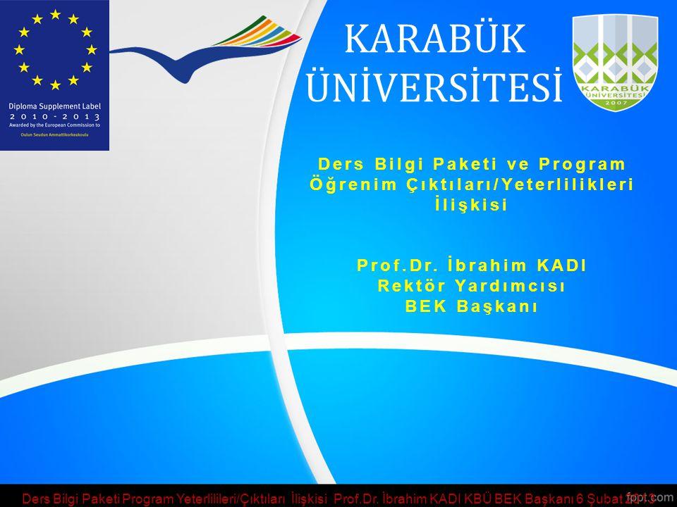 KARABÜK ÜNİVERSİTESİ Ders Bilgi Paketi ve Program Öğrenim Çıktıları/Yeterlilikleri İlişkisi Prof.Dr. İbrahim KADI Rektör Yardımcısı BEK Başkanı Ders B