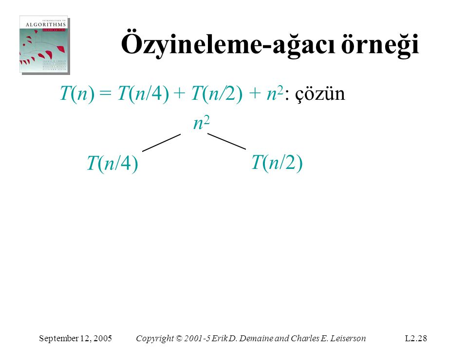 Özyineleme-ağacı örneği T(n) = T(n/4) + T(n/2) + n 2 :çözün n 2 (n/4) 2 (n/2) 2 T(n/16)T(n/8) T(n/4) September 12, 2005Copyright © 2001-5 Erik D.