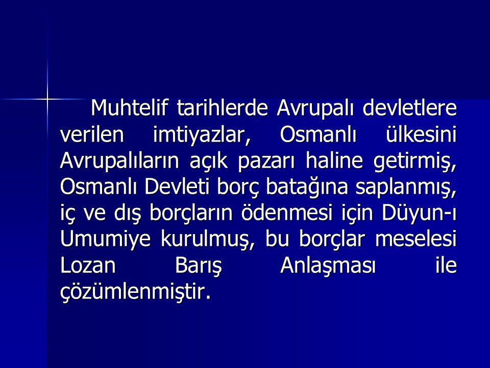 Muhtelif tarihlerde Avrupalı devletlere verilen imtiyazlar, Osmanlı ülkesini Avrupalıların açık pazarı haline getirmiş, Osmanlı Devleti borç batağına
