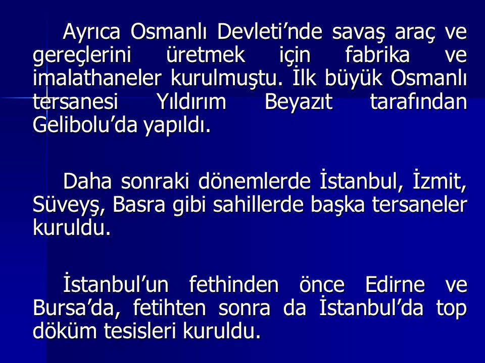 Ayrıca Osmanlı Devleti'nde savaş araç ve gereçlerini üretmek için fabrika ve imalathaneler kurulmuştu. İlk büyük Osmanlı tersanesi Yıldırım Beyazıt ta