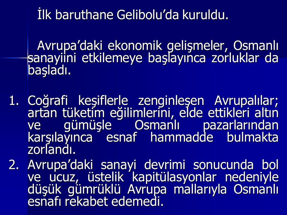 İlk baruthane Gelibolu'da kuruldu. Avrupa'daki ekonomik gelişmeler, Osmanlı sanayiini etkilemeye başlayınca zorluklar da başladı. 1.Coğrafi keşiflerle