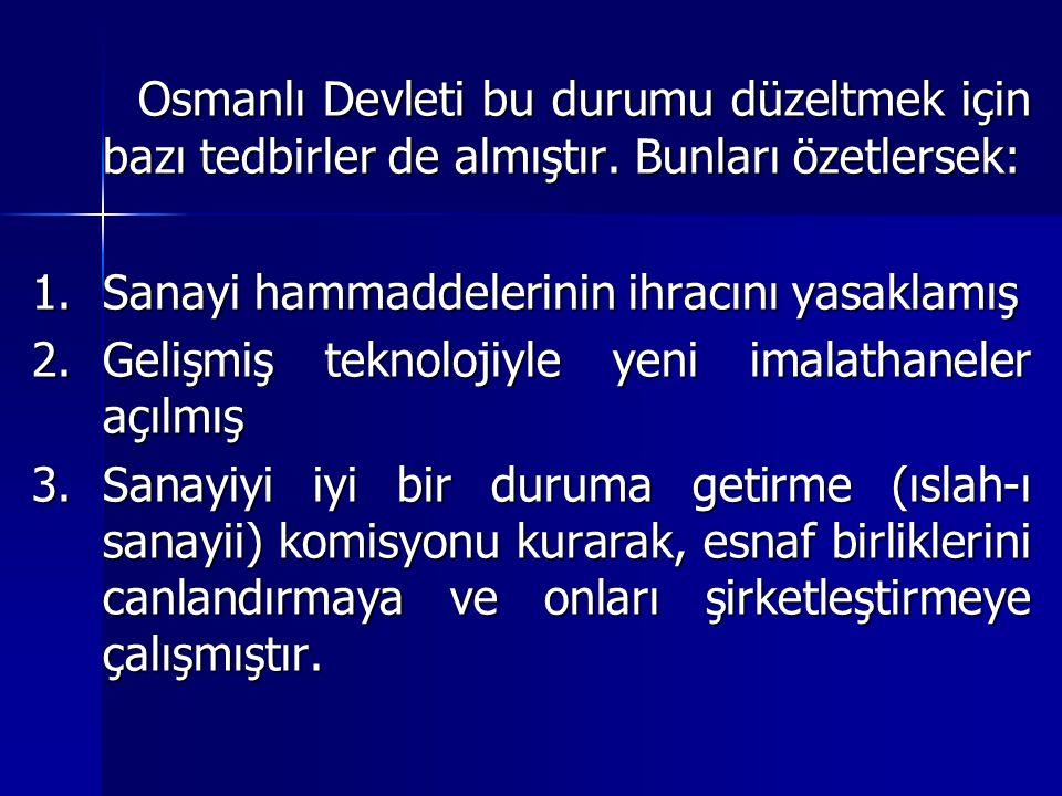 Osmanlı Devleti bu durumu düzeltmek için bazı tedbirler de almıştır. Bunları özetlersek: 1.Sanayi hammaddelerinin ihracını yasaklamış 2.Gelişmiş tekno