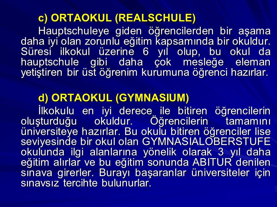 c) ORTAOKUL (REALSCHULE) Hauptschuleye giden öğrencilerden bir aşama daha iyi olan zorunlu eğitim kapsamında bir okuldur. Süresi ilkokul üzerine 6 yıl