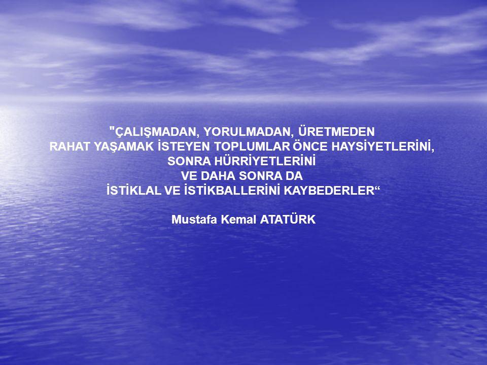 ÇALIŞMADAN, YORULMADAN, ÜRETMEDEN RAHAT YAŞAMAK İSTEYEN TOPLUMLAR ÖNCE HAYSİYETLERİNİ, SONRA HÜRRİYETLERİNİ VE DAHA SONRA DA İSTİKLAL VE İSTİKBALLERİNİ KAYBEDERLER Mustafa Kemal ATATÜRK