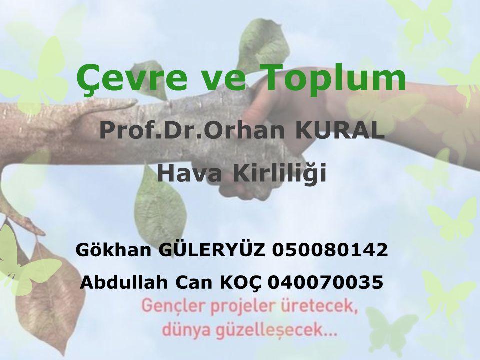 Çevre ve Toplum Prof.Dr.Orhan KURAL Hava Kirliliği Gökhan GÜLERYÜZ 050080142 Abdullah Can KOÇ 040070035
