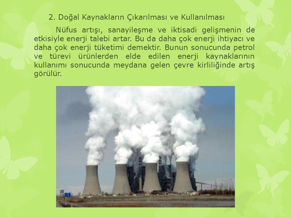 2. Doğal Kaynakların Çıkarılması ve Kullanılması Nüfus artışı, sanayileşme ve iktisadi gelişmenin de etkisiyle enerji talebi artar. Bu da daha çok ene