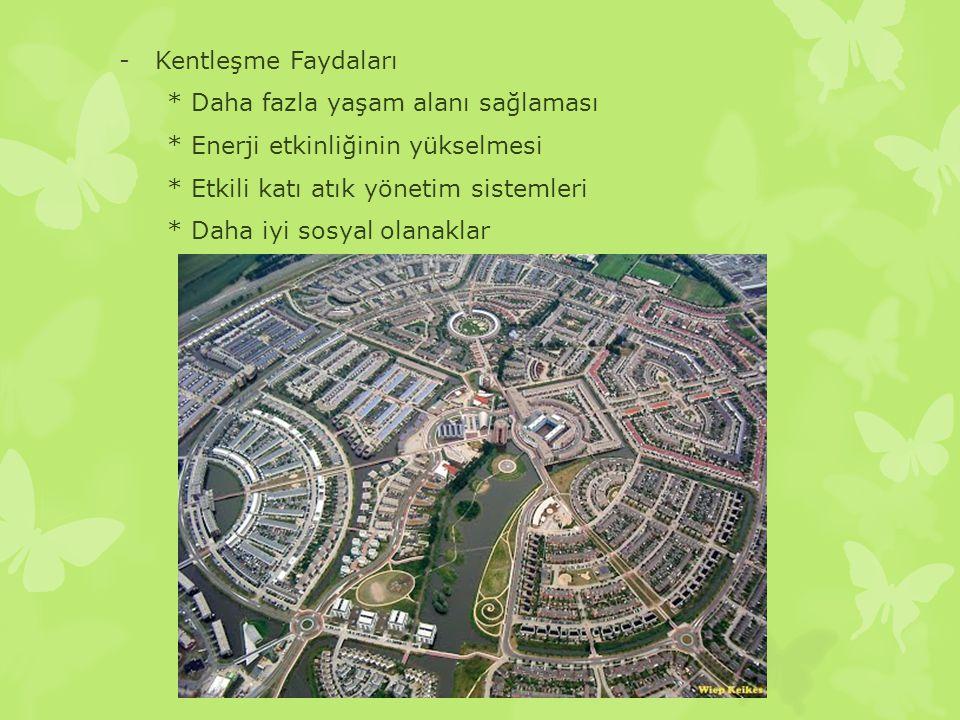 -Kentleşme Faydaları * Daha fazla yaşam alanı sağlaması * Enerji etkinliğinin yükselmesi * Etkili katı atık yönetim sistemleri * Daha iyi sosyal olana
