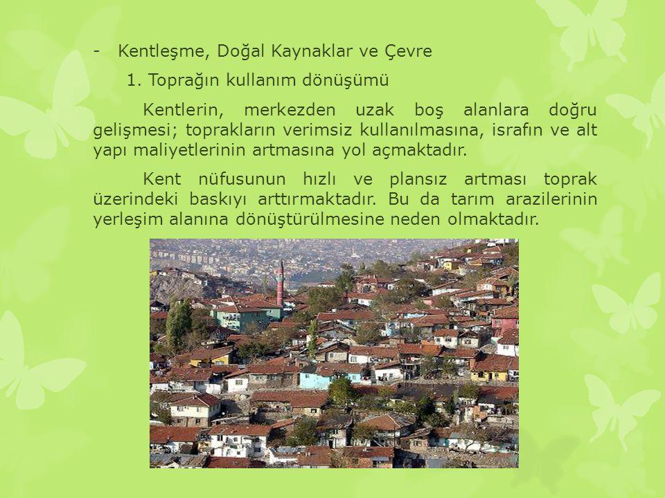 -Kentleşme, Doğal Kaynaklar ve Çevre 1. Toprağın kullanım dönüşümü Kentlerin, merkezden uzak boş alanlara doğru gelişmesi; toprakların verimsiz kullan