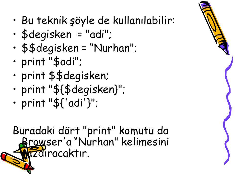 Bu teknik şöyle de kullanılabilir: $degisken = adi ; $$degisken = Nurhan ; print $adi ; print $$degisken; print ${$degisken} ; print ${ adi } ; Buradaki dört print komutu da Browser a Nurhan kelimesini yazdıracaktır.
