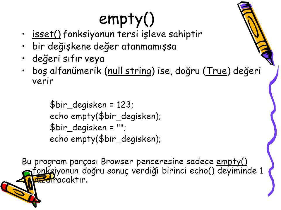 empty() isset() fonksiyonun tersi işleve sahiptir bir değişkene değer atanmamışsa değeri sıfır veya boş alfanümerik (null string) ise, doğru (True) değeri verir $bir_degisken = 123; echo empty($bir_degisken); $bir_degisken = ; echo empty($bir_degisken); Bu program parçası Browser penceresine sadece empty() fonksiyonun doğru sonuç verdiği birinci echo() deyiminde 1 yazdıracaktır.