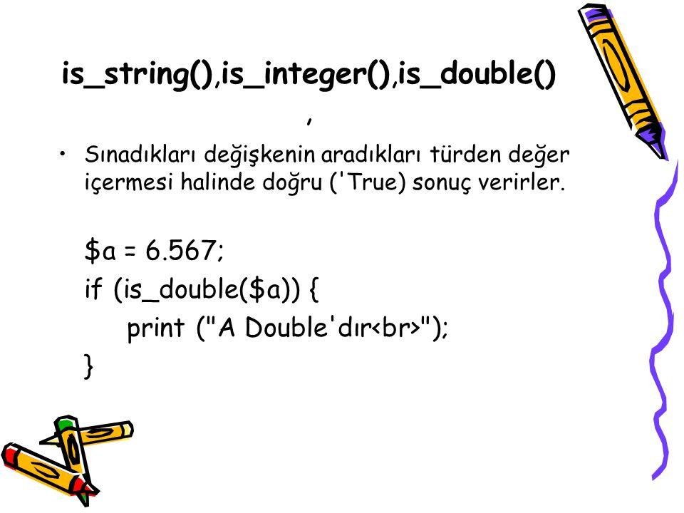 is_string(),is_integer(),is_double(), Sınadıkları değişkenin aradıkları türden değer içermesi halinde doğru ('True) sonuç verirler. $a = 6.567; if (is