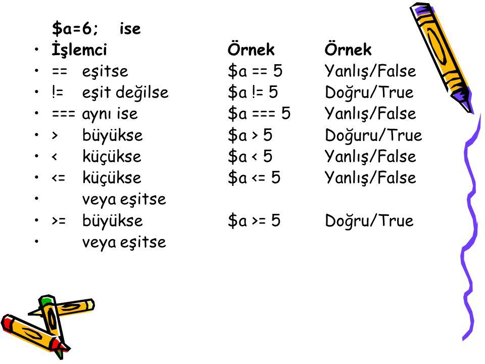 $a=6; ise İşlemciÖrnekÖrnek ==eşitse$a == 5Yanlış/False !=eşit değilse$a != 5Doğru/True ===aynı ise$a === 5Yanlış/False >büyükse$a > 5Doğuru/True <küçükse$a < 5Yanlış/False <=küçükse$a <= 5Yanlış/False veya eşitse >=büyükse$a >= 5Doğru/True veya eşitse
