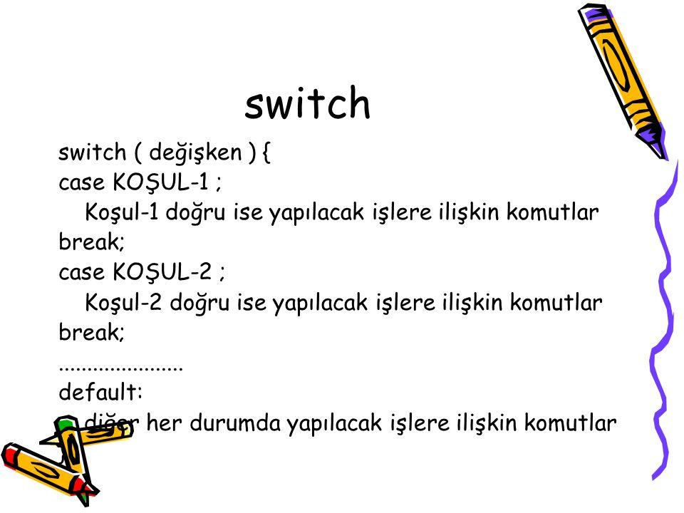 switch switch ( değişken ) { case KOŞUL-1 ; Koşul-1 doğru ise yapılacak işlere ilişkin komutlar break; case KOŞUL-2 ; Koşul-2 doğru ise yapılacak işlere ilişkin komutlar break;......................