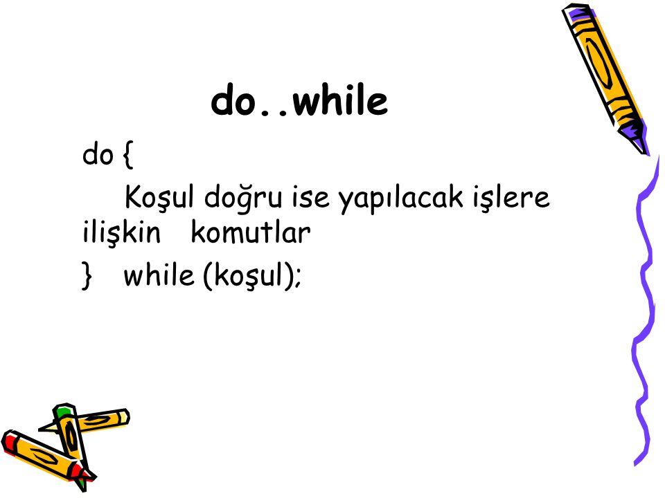 do..while do { Koşul doğru ise yapılacak işlere ilişkin komutlar }while (koşul);