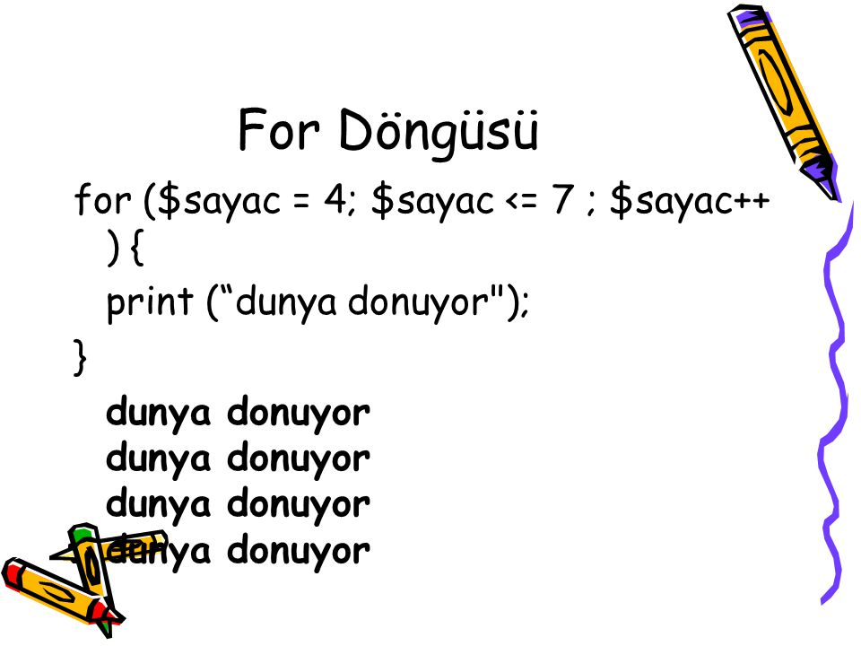 "For Döngüsü for ($sayac = 4; $sayac <= 7 ; $sayac++ ) { print (""dunya donuyor"