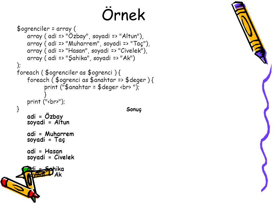 Örnek $ogrenciler = array ( array ( adi => Özbay , soyadi => Altun ), array ( adi => Muharrem , soyadi => Taç ), array ( adi => Hasan , soyadi => Civelek ), array ( adi => Şahika , soyadi => Ak ) ); foreach ( $ogrenciler as $ogrenci ) { foreach ( $ogrenci as $anahtar => $deger ) { print ( $anahtar = $deger ); } print ( ); } Sonuç adi = Özbay soyadi = Altun adi = Muharrem soyadi = Taç adi = Hasan soyadi = Civelek adi = Şahika soyadi = Ak