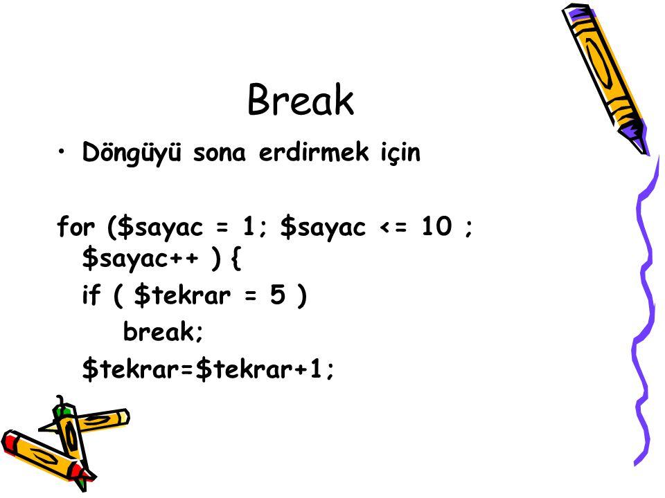 Break Döngüyü sona erdirmek için for ($sayac = 1; $sayac <= 10 ; $sayac++ ) { if ( $tekrar = 5 ) break; $tekrar=$tekrar+1; }